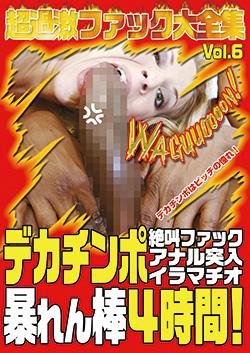 超過激ファック大全集Vol.6 デカチンポ 絶叫ファック/アナル突入/イラマチオ 暴れん棒4時間!